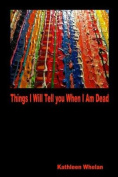 Things I Will Tell You When I Am Dead