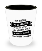 Best Shot Glass Coffee Mug-Bus Driver Gifts Ideas for Men and Women. Bus Driver we do precision guess work based on Unreliable Data provided by those