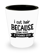 Best Shot Glass Coffee Mug- Hairstylist Gifts Ideas for Men and Women. I Cut Hair Because Cutting People is Frowned Upon.