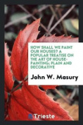 How Shall We Paint Our Houses? a Popular Treatise on the Art of House-Painting; Plain and Decorative