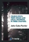 Church Pews, Their Origin and Legal Incidents. in Three Chapters