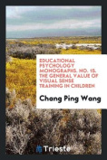 Educational Psychology Monographs. No. 15. the General Value of Visual Sense Training in Children