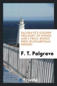 Palgrave's Golden Treasury of Songs and Lyrics. Books First