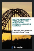 Bucolica Et Georgia. Virgil (Part I) with Notes on the Bucolics; And on the Georgics