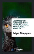 Lectures on Madness in Its Medical, Legal, and Social Aspects