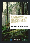 Electricity One Hundred Years Ago and To-Day; With Copious Notes and Extracts