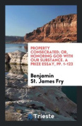 Property Consecrated; Or, Honoring God with Our Substance. a Prize Essay, Pp. 1-123