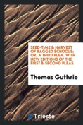 Seed-Time & Harvest of Ragged Schools; Or, a Third Plea. with New Editions of the First & Second Pleas