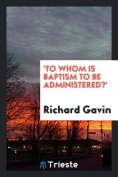 'To Whom Is Baptism to Be Administered?'
