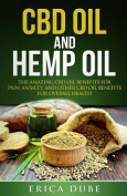 CBD Oil and Hemp Oil the Amazing CBD Oil Benefits for Pain, Anxiety, and Other CBD Oil Benefits for Overall Health