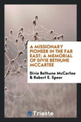 A Missionary Pioneer in the Far East; A Memorial of Divie Bethune McCartee