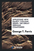 Appletons' New Handy-Volume Series. the Great German Composers