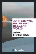 John Crowne, His Life and Dramatic Works