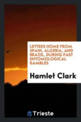 Letters Home from Spain, Algeria, and Brazil, During Past Entomological Rambles