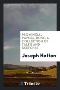 Provincial Papers, Being a Collection of Tales and Sketches