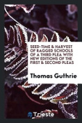 Seed-Time & Harvest of Ragged Schools of a Third Plea with New Editions of the First & Second Pleas