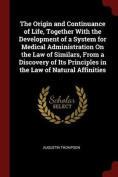 The Origin and Continuance of Life, Together with the Development of a System for Medical Administration on the Law of Similars, from a Discovery of I