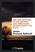 The First Sketches of the Second and Third Parts of King Henry the Sixth