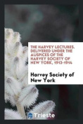 The Harvey Lectures. Delivered Under the Auspices of the Harvey Society of New York, 1913-1914