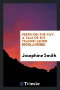 Perth-On-The-Tay. a Tale of the Transplanted Highlanders