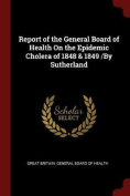 Report of the General Board of Health on the Epidemic Cholera of 1848 & 1849 /By Sutherland
