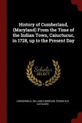 History of Cumberland, (Maryland) from the Time of the Indian Town, Caiuctucuc, in 1728, Up to the Present Day