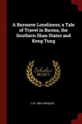 A Burmese Loneliness; A Tale of Travel in Burma, the Southern Shan States and Keng Tung