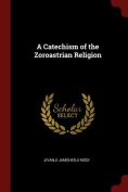A Catechism of the Zoroastrian Religion