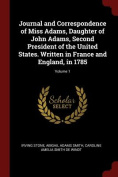 Journal and Correspondence of Miss Adams, Daughter of John Adams, Second President of the United States. Written in France and England, in 1785; Volum