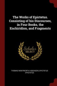 The Works of Epictetus. Consisting of His Discourses, in Four Books, the Enchiridion, and Fragments