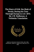 The Diary of H.M. the Shah of Persia, During His Tour Through Europe in A.D. 1873. by J.W. Redhouse. a Verbatim Translation