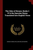 The Odes of Horace, Books I-IV & the Saecular Hymn Translated Into English Verse