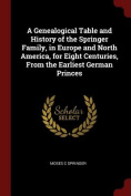 A Genealogical Table and History of the Springer Family, in Europe and North America, for Eight Centuries, from the Earliest German Princes