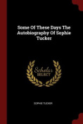 Some of These Days the Autobiography of Sophie Tucker