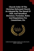 Church Order of the Christian Reformed Church as Adopted by the Synod of 1920, and Synodical Decisions, Formulas, Rules and Regulations for Committees