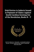 Stub Entries to Indents Issued in Payment of Claims Against South Carolina Growing Out of the Revolution, Books R - T