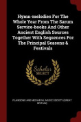 Hymn-Melodies for the Whole Year from the Sarum Service-Books and Other Ancient English Sources Together with Sequences for the Principal Seasons & Fe