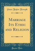 Marriage Its Ethic and Religion