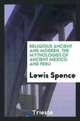 Religious Ancient and Modern. the Mythologies of Ancient Mexico and Peru