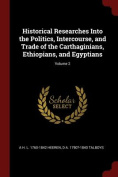 Historical Researches Into the Politics, Intercourse, and Trade of the Carthaginians, Ethiopians, and Egyptians; Volume 2