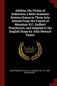Adeline, the Victim of Seduction; A Melo-Dramatic Serious Drama in Three Acts Altered from the French of Monsieur R.C. Guilbert Pixerecourt, and Adapt