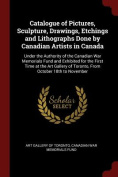 Catalogue of Pictures, Sculpture, Drawings, Etchings and Lithographs Done by Canadian Artists in Canada