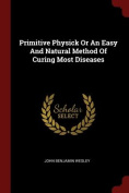 Primitive Physick or an Easy and Natural Method of Curing Most Diseases