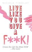 Live Like You Give A F**K!