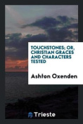 Touchstones; Or, Christian Graces and Characters Tested
