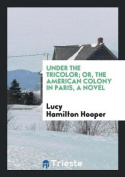 Under the Tricolor; Or, the American Colony in Paris, a Novel