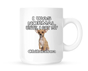 I Was Normal Until I Got My Chihuahua - Tea/Coffee Mug/Cup - Great Gift Idea