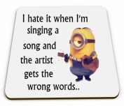 A Minions Coffee Tea Mug Coaster with the words I hate it when I'm singing a song and the artist gets the words wrong.. from our Minions range. A unique Birthday or Christmas stocking filler gift idea For Minions lovers