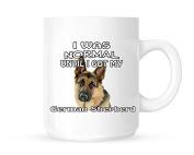 I Was Normal Until I Got My German Shepherd - Tea/Coffee Mug/Cup - Great Gift Idea