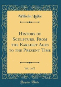 History of Sculpture, from the Earliest Ages to the Present Time, Vol. 1 of 2